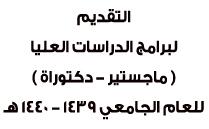 التقديم لبرامج الدراسات العليا ( ماجستير - دكتوراة ) للعام الجامعي 1439 - 1440 هـ