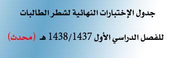 جدول الاختبارات النهائية لشطر الطالبات للفصل الدراسي الأول 1437 هـ/1438 هـ