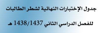 جدول الإختبارات النهائية للفصل الدراسي الثاني1438/1437هـ - شطر الطالبات